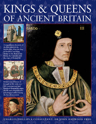 Kings & Queens of Ancient Britain: A Magnificent Chronicle of the First Rulers of the British Isles, from the Time of Boudicca and King Arthur to the Wars of the Roses, the Crusades and the Reign of Richard III (Hardback)
