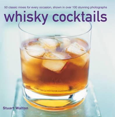 Whisky Cocktails: 50 Classic Mixes for Every Occasion, Shown in Over 100 Stunning Photographs (Hardback)