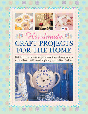 Handmade craft projects for the home: 160 Fun, Creative and Easy-to-make Ideas Shown Step by Step, with Over 800 Practical Photographs (Hardback)