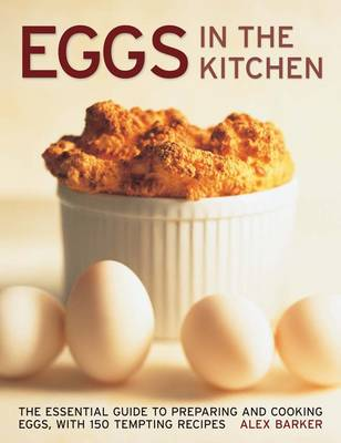Eggs in the Kitchen: The Essential Guide to Preparing and Cooking Eggs, with 150 Tempting Recipes (Hardback)