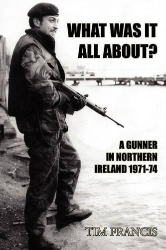 What Was it All About?: A Gunner in Northern Ireland 1971-74 (Paperback)