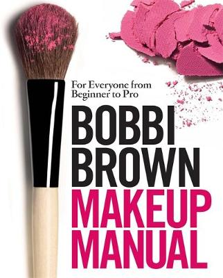 Bobbi Brown Makeup Manual: For Everyone from Beginner to Pro (Hardback)