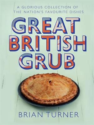 Great British Grub: A Glorious Collection of Our Nation's Favourite Dishes (Hardback)