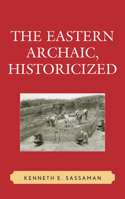 The Eastern Archaic, Historicized - Issues in Eastern Woodlands Archaeology (Hardback)