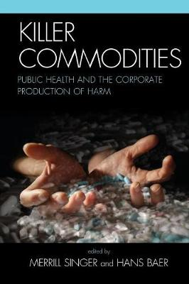 Killer Commodities: Public Health and the Corporate Production of Harm (Hardback)