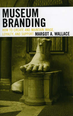 Museum Branding: How to Create and Maintain Image, Loyalty, and Support (Paperback)