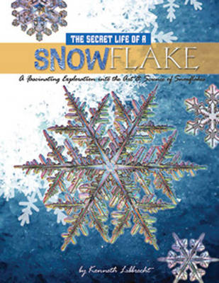 The Secret Life of a Snowflake: An Up-close Look at the Art and Science of Snowflakes (Hardback)