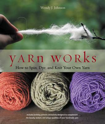 Yarn Works: How Anyone Can Spin, Dye, and Knit Their Own Yarn (Paperback)