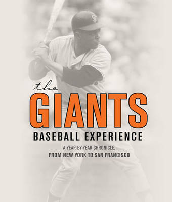 The Giants Baseball Experience: A Year-by-Year Chronicle, from New York to San Francisco (Hardback)