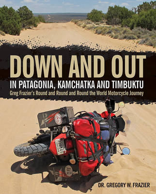 Down and out in Patagonia, Kamchatka, and Timbuktu: Greg Frazier's Round and Round and Round the World Motorcycle Journey (Hardback)