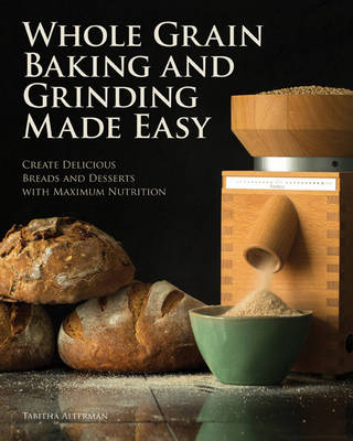Whole Grain Baking and Grinding Made Easy: Craft Delicious, Healthful Breads, Pastries, Desserts, and More (Paperback)