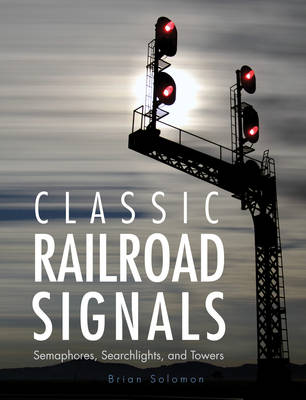 Classic Railroad Signals: Semaphores, Searchlights, and Towers (Hardback)