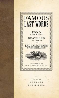 Famous Last Words: Fond Farewells, Deathbed Diatribes, and Exclamations Upon Expiration (Hardback)
