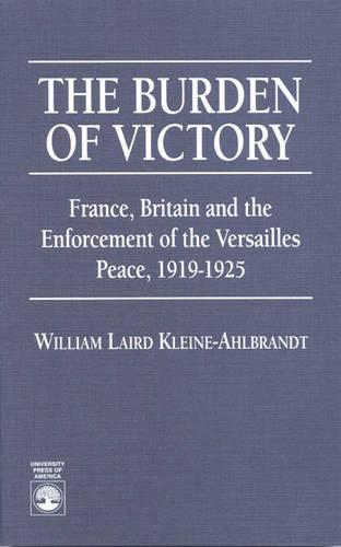 The Burden of Victory: France, Britain, and the Enforcement of the Versailles Peace, 1919-1925 (Paperback)