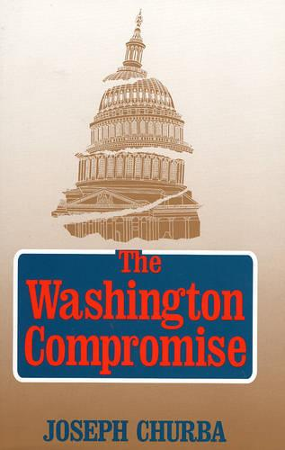 The Washington Compromise: How Government Betrays the National Interest (Hardback)