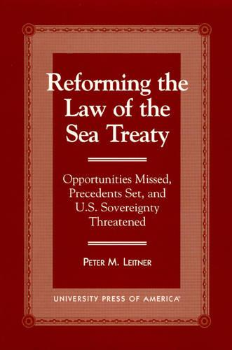 Reforming the Law of the Sea Treaty: Opportunities Missed, Precedents Set and U.S.Sovereignty Threatened (Hardback)