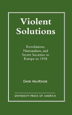 Violent Solutions: Revolutions, Nationalism and Secret Societies in Europe to 1918 (Paperback)
