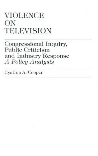 Violence on Television: Congressional Inquiry, Public Criticism and Industry Response, a Policy Analysis (Hardback)