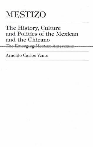 Mestizo: The History, Culture and Politics of the Mexican and the Chicano: the Emerging Mestizo-Americans (Hardback)