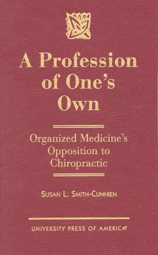 A Profession of One's Own: Organized Medicine's Opposition to Chiropractic (Hardback)