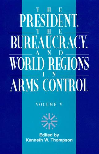 The President, the Bureaucracy, and World Regions in Arms Control - W. Alton Jones Foundation Series on the Presidency & Arms Control (Hardback)