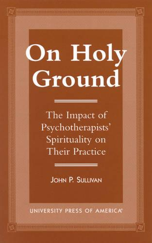 On Holy Ground: The Impact of Psychotherapists' Spirituality on Their Practice (Hardback)