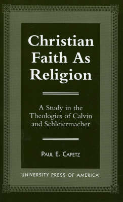 Christian Faith as Religion: A Study in the Theologies of Calvin and Schleiermacher (Paperback)