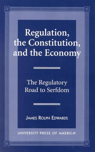 Regulation, the Constitution, and the Economy: The Regulatory Road to Serfdom (Paperback)
