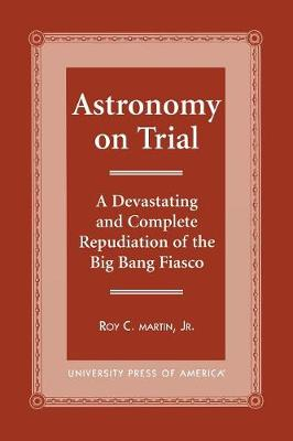 Astronomy on Trial: A Devastating and Complete Repudiation of the Big Bang Fiasco (Paperback)