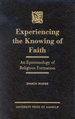 Experiencing the Knowing of Faith: An Epistemology of Religious Formation (Hardback)