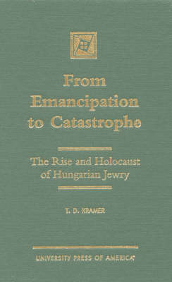 From Emancipation to Catastrophe: The Rise and Holocaust of Hungarian Jewry (Hardback)