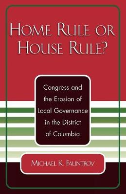 Home Rule or House Rule?: Congress and the Erosion of Local Governance in the District of Columbia (Paperback)