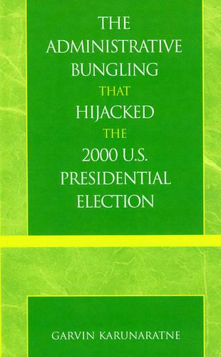 The Administrative Bungling That Hijacked the 2000 U.S. Presidential Election (Hardback)