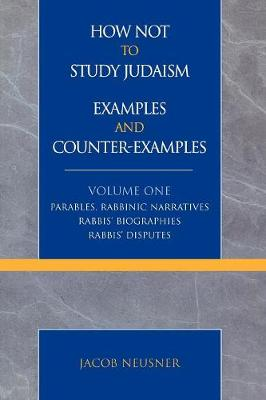 How Not to Study Judaism, Examples and Counter-examples: v. 1: Parables, Rabbinic Narratives, Rabbis' Biographies, Rabbis' Disputes - Studies in Judaism (Paperback)