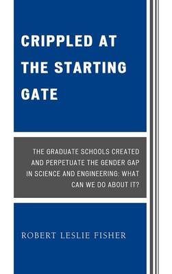 Crippled at the Starting Gate: The Graduate Schools Created and Perpetuate the Gender Gap in Science and Engineering (Hardback)