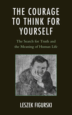 The Courage to Think for Yourself: The Search for Truth and the Meaning of Human Life (Hardback)