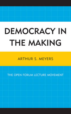 Democracy in the Making: The Open Forum Lecture Movement (Hardback)