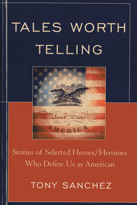 Tales Worth Telling: Stories of Selected Heroes/ Heroines Who Define Us as American (Hardback)