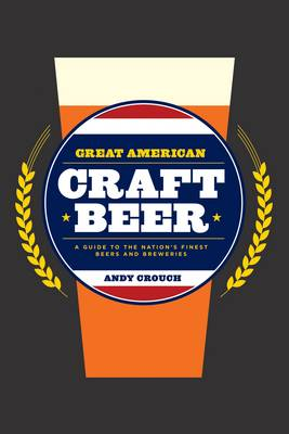 Great American Craft Beer: A Guide to the Nation's Finest Beers and Breweries (Hardback)