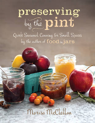 Preserving by the Pint: Quick Seasonal Canning for Small Spaces from the Author of Food in Jars (Hardback)