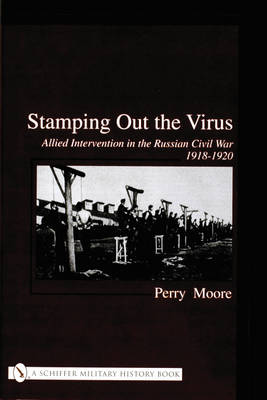 Stamping Out the Virus: Allied Intervention in the Russian Civil War 1918-1920 (Hardback)