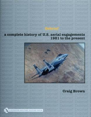 Debrief: A Complete History of U.S. Aerial Engagements - 1981 to the Present (Hardback)