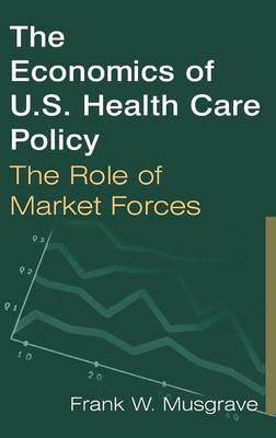 The Economics of U.S. Health Care Policy: The Role of Market Forces (Hardback)