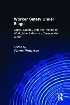 Worker Safety Under Siege: Labor, Capital, and the Politics of Workplace Safety in a Deregulated World (Hardback)