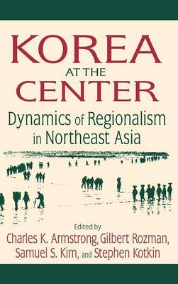 Korea at the Center: Dynamics of Regionalism in Northeast Asia (Hardback)