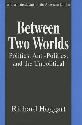 Between Two Worlds: Politics, Anti-Politics, and the Unpolitical (Hardback)