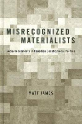 Misrecognized Materialists: Social Movements in Canadian Constitutional Politics (Hardback)