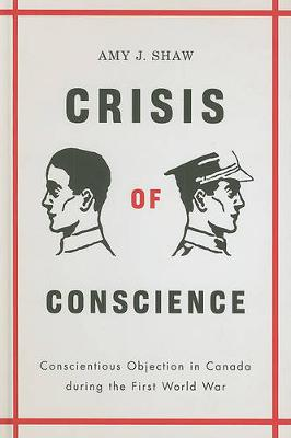 Crisis of Conscience: Conscientious Objection in Canada During the First World War - Studies in Canadian Military History Series (Hardback)
