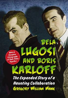 Bela Lugosi and Boris Karloff: The Expanded Story of a Haunting Collaboration, with a Complete Filmography of Their Films Together (Hardback)