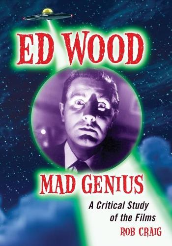 Ed Wood, Mad Genius: A Critical Study of the Films (Hardback)